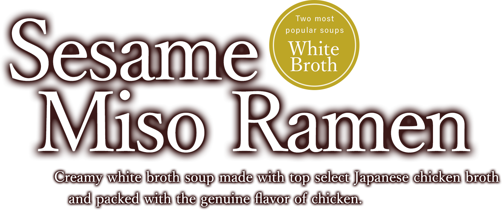 Sesame Miso Ramen Creamy white broth soup made with top select Japanese chicken broth and packed with the genuine flavor of chicken.