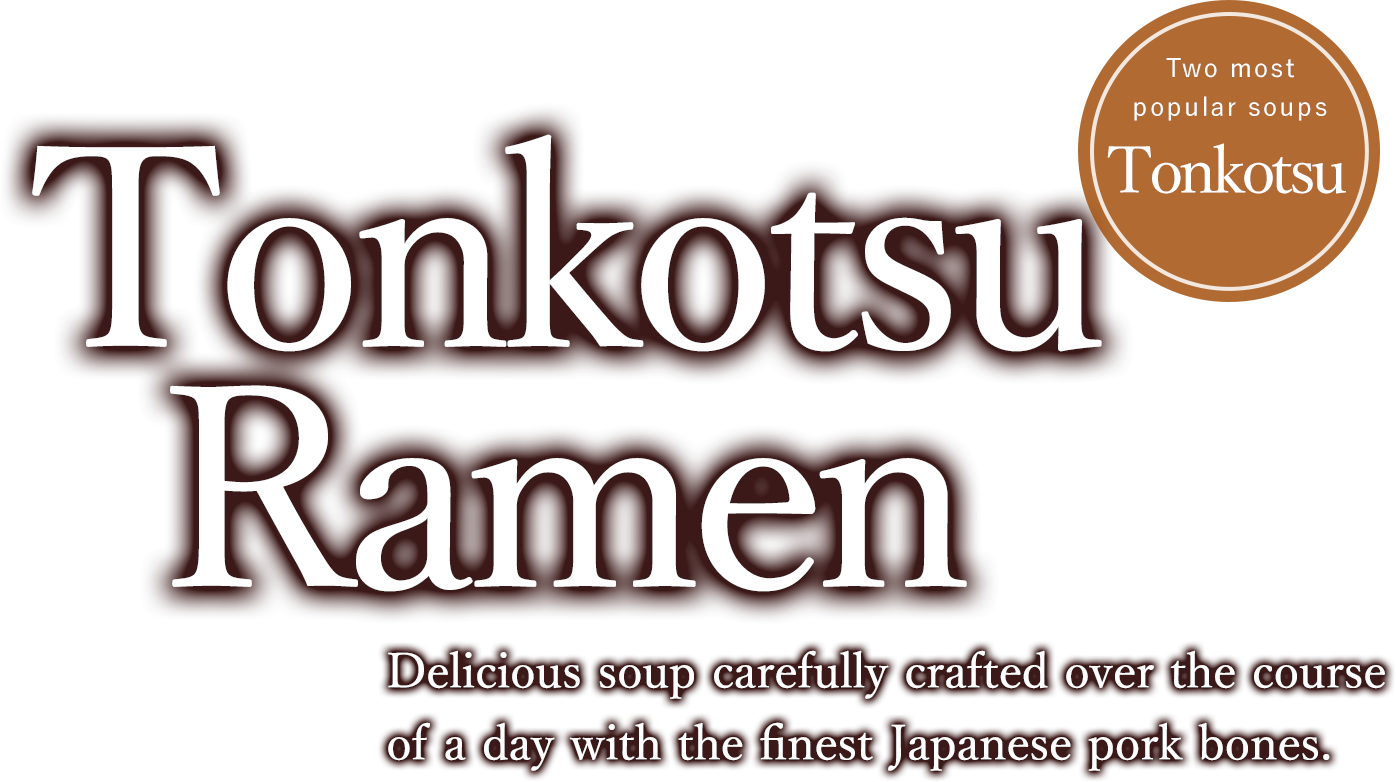 Tonkotsu Ramen Delicious soup carefully crafted over the course of a day with the finest Japanese pork bones.